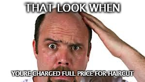 That look | THAT LOOK WHEN YOURE CHARGED FULL PRICE FOR HAIRCUT | image tagged in baldness,bald,haircut,unfair | made w/ Imgflip meme maker