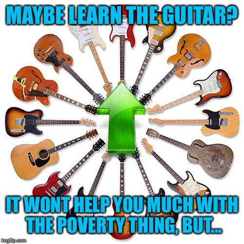 MAYBE LEARN THE GUITAR? IT WONT HELP YOU MUCH WITH THE POVERTY THING, BUT... | made w/ Imgflip meme maker