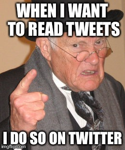 WHEN I WANT TO READ TWEETS I DO SO ON TWITTER | made w/ Imgflip meme maker