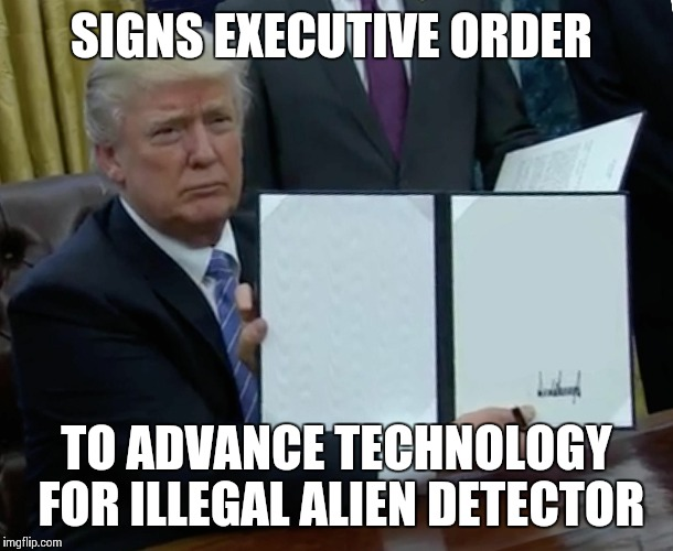 Trump Bill Signing Meme | SIGNS EXECUTIVE ORDER TO ADVANCE TECHNOLOGY FOR ILLEGAL ALIEN DETECTOR | image tagged in trump bill signing | made w/ Imgflip meme maker