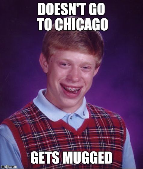Bad Luck Brian Meme | DOESN'T GO TO CHICAGO GETS MUGGED | image tagged in memes,bad luck brian | made w/ Imgflip meme maker