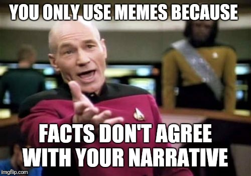 Picard Wtf Meme | YOU ONLY USE MEMES BECAUSE FACTS DON'T AGREE WITH YOUR NARRATIVE | image tagged in memes,picard wtf | made w/ Imgflip meme maker