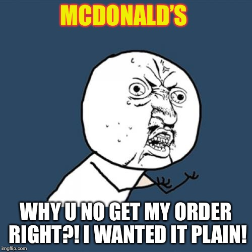 Seriously why can't they just get it right? | MCDONALD'S WHY U NO GET MY ORDER RIGHT?! I WANTED IT PLAIN! | image tagged in memes,y u no,mcdonalds,cheeseburger | made w/ Imgflip meme maker