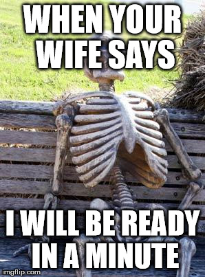 Waiting Skeleton Meme | WHEN YOUR WIFE SAYS I WILL BE READY IN A MINUTE | image tagged in memes,waiting skeleton | made w/ Imgflip meme maker
