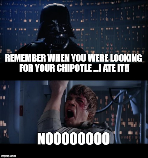 Star Wars No Meme | REMEMBER WHEN YOU WERE LOOKING FOR YOUR CHIPOTLE ...I ATE IT!! NOOOOOOOO | image tagged in memes,star wars no | made w/ Imgflip meme maker