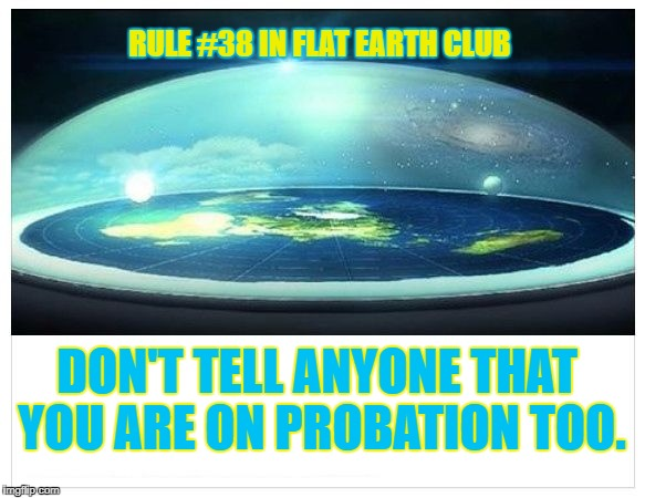 Don't tell anyone that you are on Probation too. | RULE #38 IN FLAT EARTH CLUB DON'T TELL ANYONE THAT YOU ARE ON PROBATION TOO. | image tagged in flat earth dome,flat earth,flat earth club,probation | made w/ Imgflip meme maker