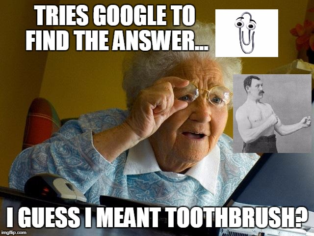 Grandma Finds The Internet Meme | TRIES GOOGLE TO FIND THE ANSWER... I GUESS I MEANT TOOTHBRUSH? | image tagged in memes,grandma finds the internet | made w/ Imgflip meme maker