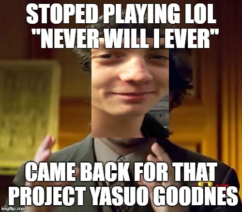 "Ancient Aliens Meme | STOPED PLAYING LOL ""NEVER WILL I EVER"" CAME BACK FOR THAT PROJECT YASUO GOODNES 