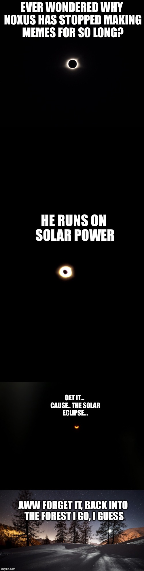 Bad Pun Solar System | EVER WONDERED WHY NOXUS HAS STOPPED MAKING MEMES FOR SO LONG? HE RUNS ON SOLAR POWER GET IT... CAUSE.. THE SOLAR ECLIPSE... AWW FORGET IT, B | image tagged in noxus,bad pun solar system,hiatus,i live in the forest,hi,meme | made w/ Imgflip meme maker