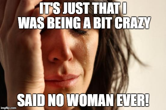 First World Problems Meme | IT'S JUST THAT I WAS BEING A BIT CRAZY SAID NO WOMAN EVER! | image tagged in memes,first world problems | made w/ Imgflip meme maker