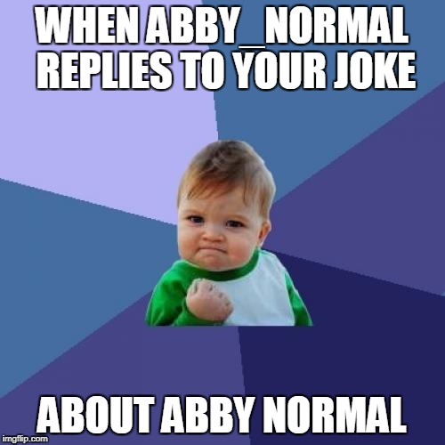 Success Kid Meme | WHEN ABBY_NORMAL REPLIES TO YOUR JOKE ABOUT ABBY NORMAL | image tagged in memes,success kid | made w/ Imgflip meme maker