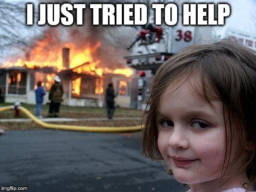 Disaster Girl Meme | I JUST TRIED TO HELP | image tagged in memes,disaster girl | made w/ Imgflip meme maker