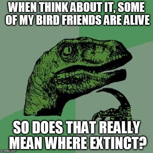 Philosoraptor Meme | WHEN THINK ABOUT IT, SOME OF MY BIRD FRIENDS ARE ALIVE SO DOES THAT REALLY MEAN WHERE EXTINCT? | image tagged in memes,philosoraptor | made w/ Imgflip meme maker