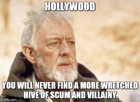 HOLLYWOOD YOU WILL NEVER FIND A MORE WRETCHED HIVE OF SCUM AND VILLAINY. | made w/ Imgflip meme maker