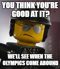 Bad cop | YOU THINK YOU'RE GOOD AT IT? WE'LL SEE WHEN THE OLYMPICS COME AROUND | image tagged in bad cop | made w/ Imgflip meme maker