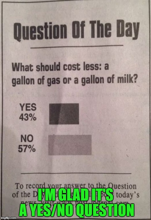 Aaaand the survey says... | I'M GLAD IT'S A YES/NO QUESTION | image tagged in survey,question,milk,gas | made w/ Imgflip meme maker