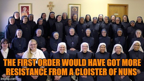 THE FIRST ORDER WOULD HAVE GOT MORE RESISTANCE FROM A CLOISTER OF NUNS | made w/ Imgflip meme maker