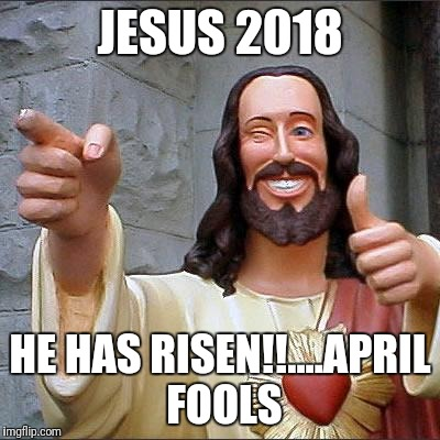 Buddy Christ Meme | JESUS 2018 HE HAS RISEN!!....APRIL FOOLS | image tagged in memes,buddy christ | made w/ Imgflip meme maker