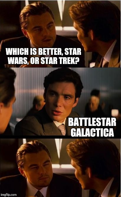I Actually like all three :-) Geek Week, Jan 7-13, a JBmemegeek & KenJ event!  | WHICH IS BETTER, STAR WARS, OR STAR TREK? BATTLESTAR GALACTICA | image tagged in memes,inception,star wars,star trek,jbmemegeek,geek week | made w/ Imgflip meme maker