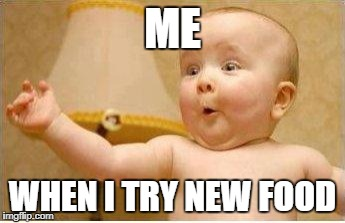 Excited Baby | ME WHEN I TRY NEW FOOD | image tagged in excited baby | made w/ Imgflip meme maker