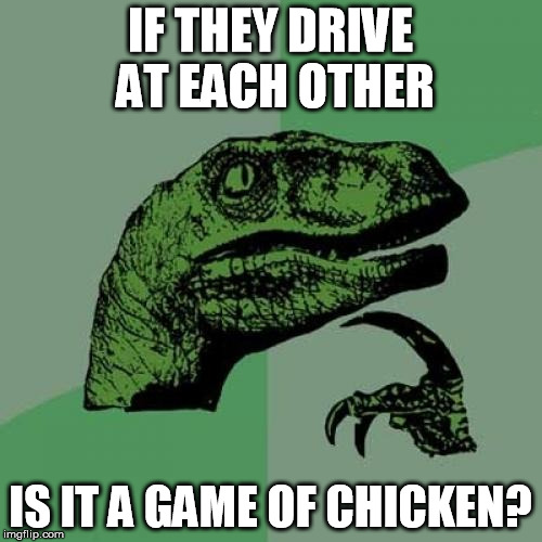 Philosoraptor Meme | IF THEY DRIVE AT EACH OTHER IS IT A GAME OF CHICKEN? | image tagged in memes,philosoraptor | made w/ Imgflip meme maker