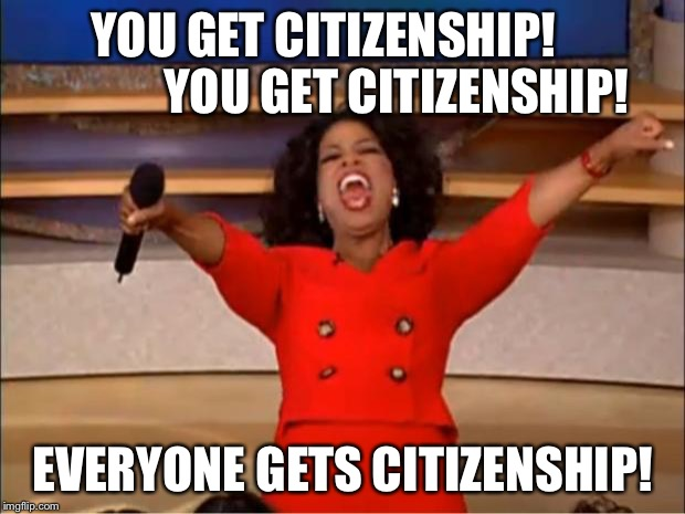 Oprah You Get A Meme | YOU GET CITIZENSHIP!               YOU GET CITIZENSHIP! EVERYONE GETS CITIZENSHIP! | image tagged in memes,oprah you get a | made w/ Imgflip meme maker