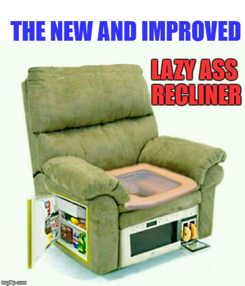 the new and improved lazy ass recliner | THE NEW AND IMPROVED LAZY ASS RECLINER | image tagged in lazy | made w/ Imgflip meme maker