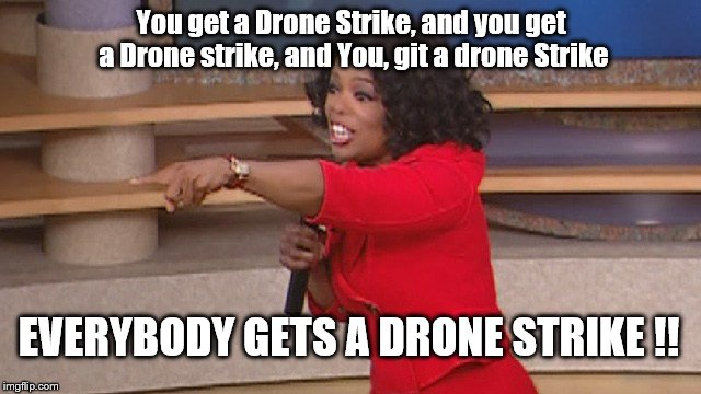 You get a Drone Strike, and you get a Drone strike, and You, git a drone Strike EVERYBODY GETS A DRONE STRIKE !! | image tagged in oprah potus | made w/ Imgflip meme maker