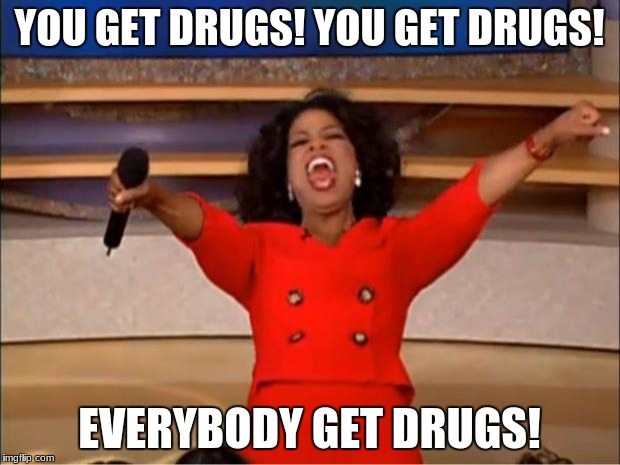 Oprah You Get A Meme | YOU GET DRUGS! YOU GET DRUGS! EVERYBODY GET DRUGS! | image tagged in memes,oprah you get a | made w/ Imgflip meme maker