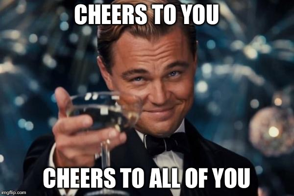 Leonardo Dicaprio Cheers Meme | CHEERS TO YOU CHEERS TO ALL OF YOU | image tagged in memes,leonardo dicaprio cheers | made w/ Imgflip meme maker
