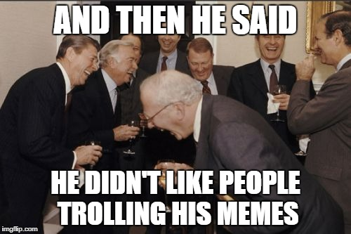 Laughing Men In Suits Meme | AND THEN HE SAID HE DIDN'T LIKE PEOPLE TROLLING HIS MEMES | image tagged in memes,laughing men in suits | made w/ Imgflip meme maker