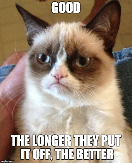 Grumpy Cat Meme | GOOD THE LONGER THEY PUT IT OFF, THE BETTER | image tagged in memes,grumpy cat | made w/ Imgflip meme maker