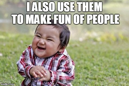 Evil Toddler Meme | I ALSO USE THEM TO MAKE FUN OF PEOPLE | image tagged in memes,evil toddler | made w/ Imgflip meme maker