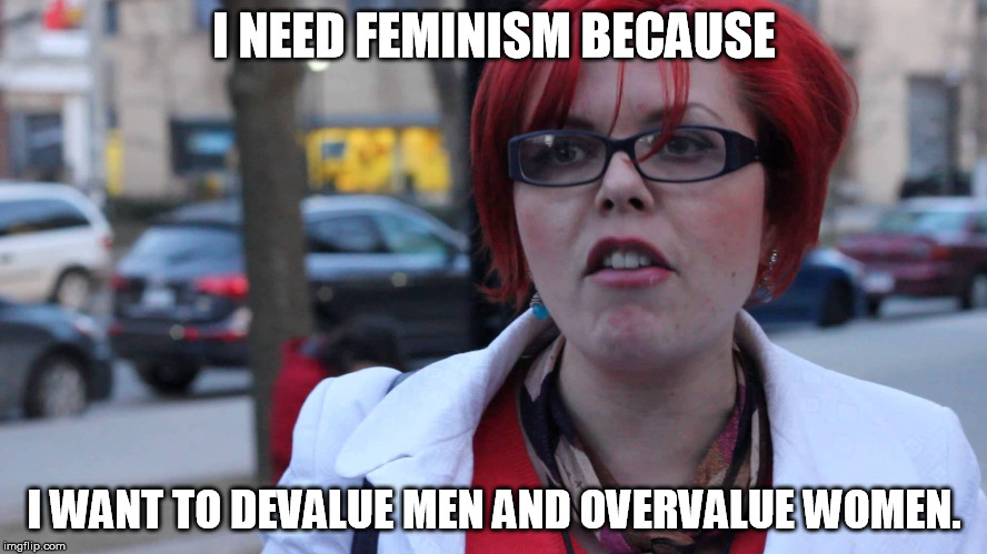 Feminazi | I NEED FEMINISM BECAUSE I WANT TO DEVALUE MEN AND OVERVALUE WOMEN. | image tagged in feminazi | made w/ Imgflip meme maker