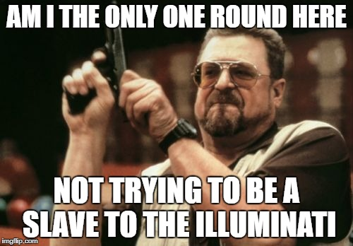 Am I The Only One Around Here Meme | AM I THE ONLY ONE ROUND HERE NOT TRYING TO BE A SLAVE TO THE ILLUMINATI | image tagged in memes,am i the only one around here | made w/ Imgflip meme maker