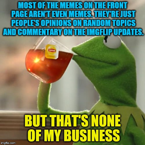But Thats None Of My Business Meme | MOST OF THE MEMES ON THE FRONT PAGE AREN'T EVEN MEMES. THEY'RE JUST PEOPLE'S OPINIONS ON RANDOM TOPICS AND COMMENTARY ON THE IMGFLIP UPDATES | image tagged in memes,but thats none of my business,kermit the frog | made w/ Imgflip meme maker