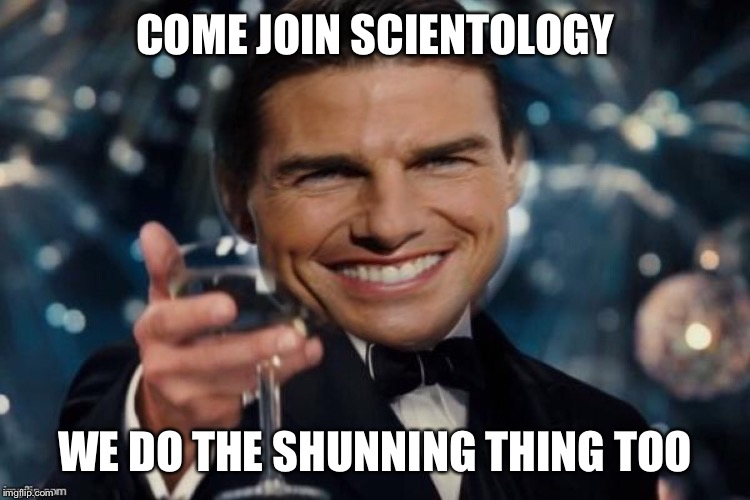 COME JOIN SCIENTOLOGY WE DO THE SHUNNING THING TOO | made w/ Imgflip meme maker