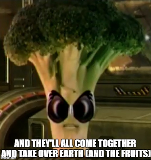 Broccoli Overlord | AND THEY'LL ALL COME TOGETHER AND TAKE OVER EARTH (AND THE FRUITS) | image tagged in memes,broccoli,overlord,annoying orange,vegetables,vegetable | made w/ Imgflip meme maker