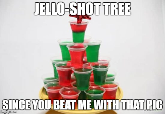 JELLO-SHOT TREE SINCE YOU BEAT ME WITH THAT PIC | made w/ Imgflip meme maker