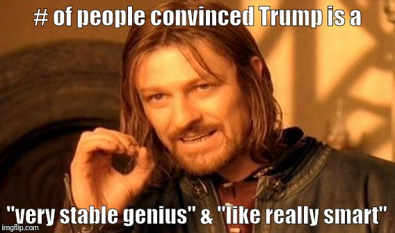 "Lying Trump | # of people convinced Trump is a ""very stable genius"" & ""like really smart"" 