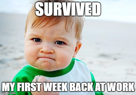 SURVIVED MY FIRST WEEK BACK AT WORK | image tagged in baby fist | made w/ Imgflip meme maker