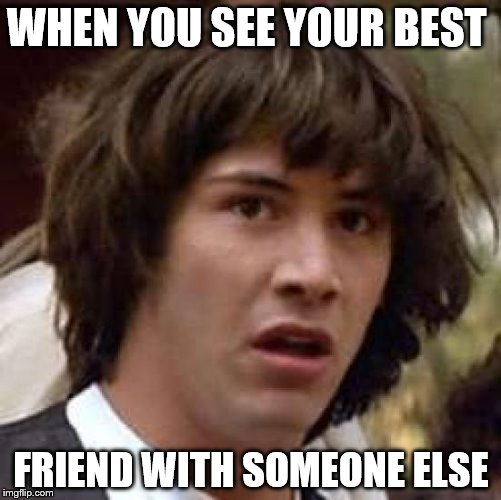 Conspiracy Keanu Meme | WHEN YOU SEE YOUR BEST FRIEND WITH SOMEONE ELSE | image tagged in memes,conspiracy keanu | made w/ Imgflip meme maker