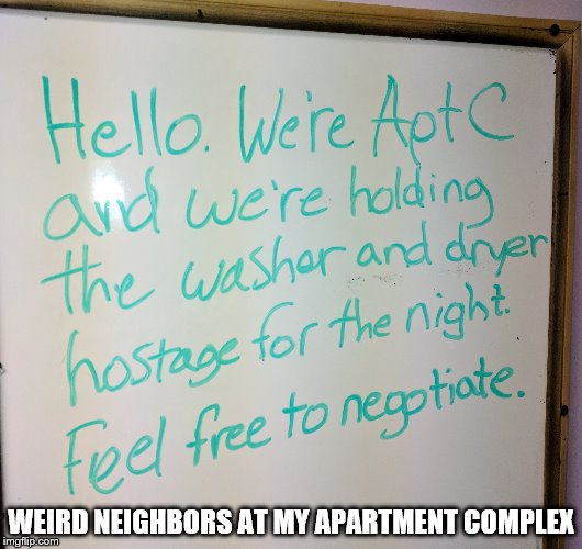 The Ransom Of The Washer and Dryer | WEIRD NEIGHBORS AT MY APARTMENT COMPLEX | image tagged in weird,neighbors,laundry,funny,shawnljohnson | made w/ Imgflip meme maker