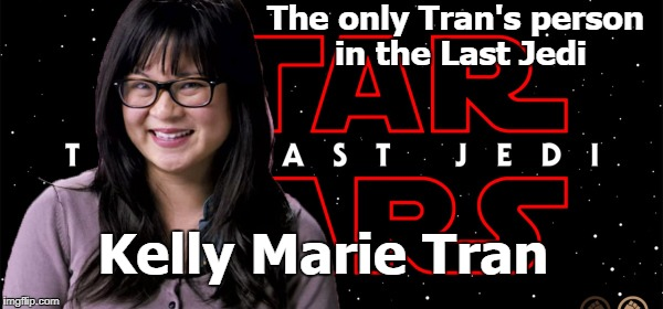 Who said there was no Tran in the Last Jedi? | The only Tran's person in the Last Jedi Kelly Marie Tran | image tagged in memes,the last jedi,trans,transgender,actress | made w/ Imgflip meme maker