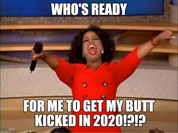 Oprah You Get A Meme | WHO'S READY FOR ME TO GET MY BUTT KICKED IN 2020!?!? | image tagged in memes,oprah you get a | made w/ Imgflip meme maker
