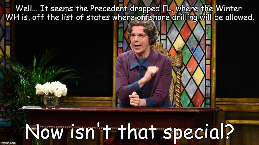 Church Lady | Well... It seems the Precedent dropped FL, where the Winter WH is, off the list of states where offshore drilling will be allowed. Now isn't | image tagged in church lady | made w/ Imgflip meme maker