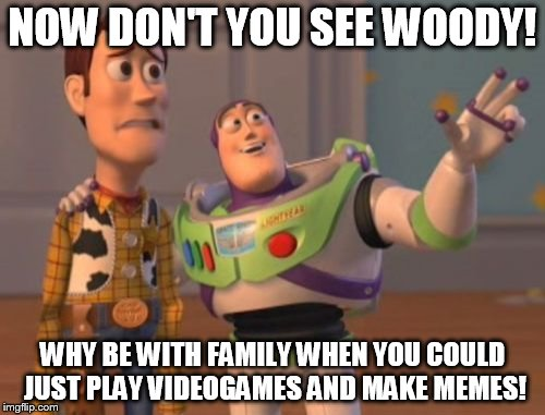 X, X Everywhere Meme | NOW DON'T YOU SEE WOODY! WHY BE WITH FAMILY WHEN YOU COULD JUST PLAY VIDEOGAMES AND MAKE MEMES! | image tagged in memes,x,x everywhere,x x everywhere | made w/ Imgflip meme maker