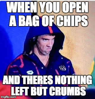 Michael Phelps Death Stare | WHEN YOU OPEN A BAG OF CHIPS AND THERES NOTHING LEFT BUT CRUMBS | image tagged in memes,michael phelps death stare | made w/ Imgflip meme maker