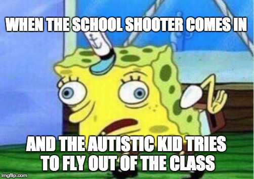 Mocking Spongebob Meme | WHEN THE SCHOOL SHOOTER COMES IN AND THE AUTISTIC KID TRIES TO FLY OUT OF THE CLASS | image tagged in memes,mocking spongebob | made w/ Imgflip meme maker