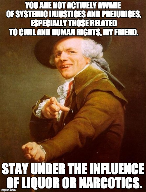 Joseph Ducreux Meme | YOU ARE NOT ACTIVELY AWARE OF SYSTEMIC INJUSTICES AND PREJUDICES, ESPECIALLY THOSE RELATED TO CIVIL AND HUMAN RIGHTS, MY FRIEND. STAY UNDER  | image tagged in memes,joseph ducreux,AdviceAnimals | made w/ Imgflip meme maker
